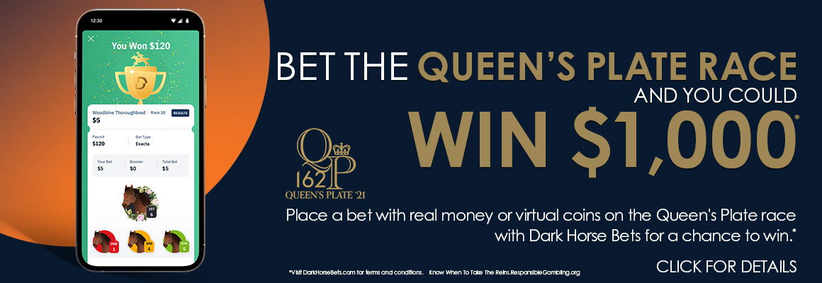 Bet the Queen's Plate Race and you could win $1000. Place a bet with real money or virtual coins on teh Queen's Plate race with Dark Horse Bets for a chance to win. Click for details.
