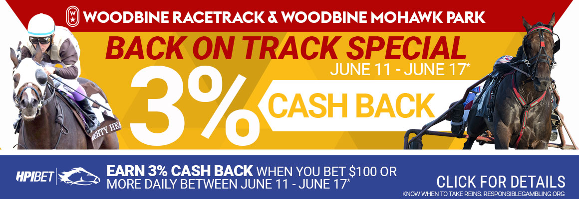 Woodbine Racetrack and Woodbine Mohawk Park Back on Track Special 3% Cash Back. June 11 - June 17. Earn 3% cash back when you bet on $100 or more daily between June 11 to June 17. Click for details.